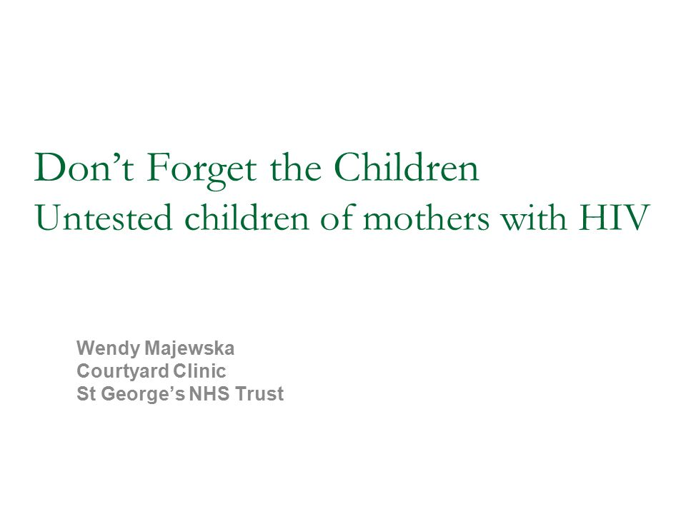 'Don't Forget the Children' MISSION STATEMENT The HIV status of all the children of known HIV-positive adults in the UK should be known as a matter of clinical urgency BHIVA/CHIVA/BASHH consensus 2009