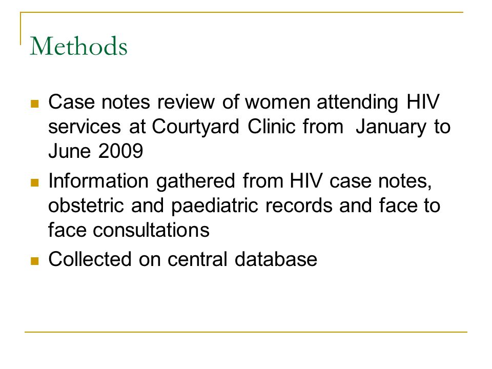Methods Case notes review of women attending HIV services at Courtyard Clinic from January to June 2009 Information gathered from HIV case notes, obstetric and paediatric records and face to face consultations Collected on central database