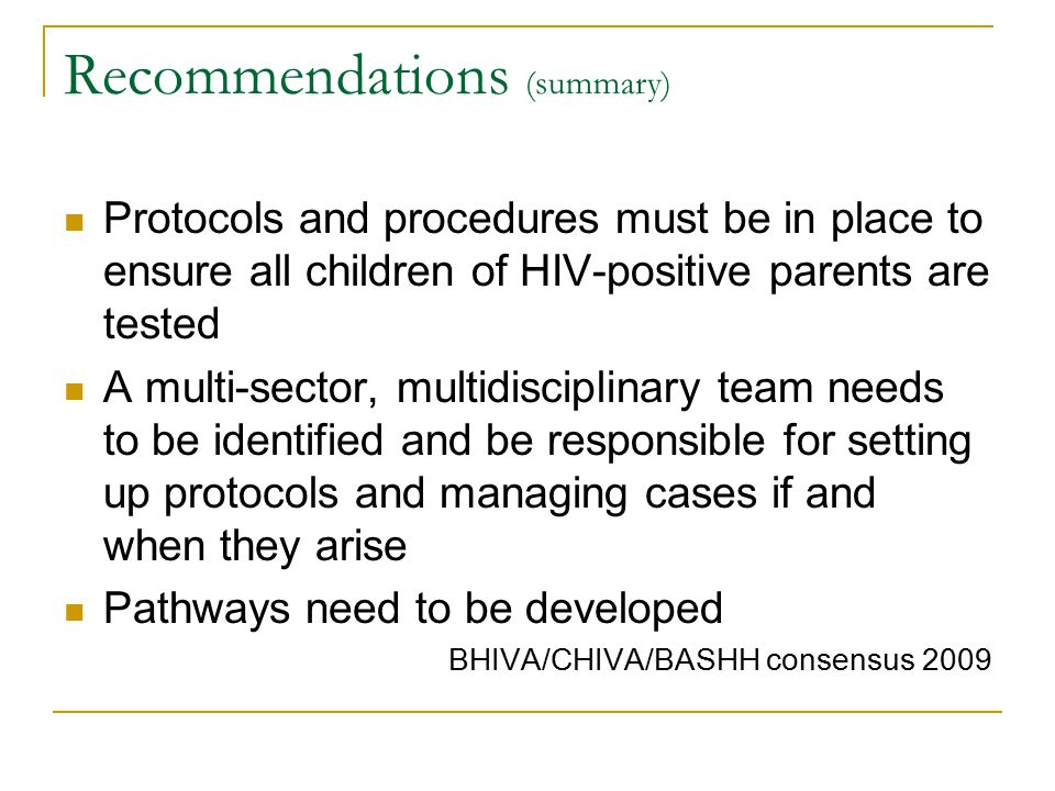 Recommendations (summary) Protocols and procedures must be in place to ensure all children of HIV-positive parents are tested A multi-sector, multidisciplinary team needs to be identified and be responsible for setting up protocols and managing cases if and when they arise Pathways need to be developed BHIVA/CHIVA/BASHH consensus 2009