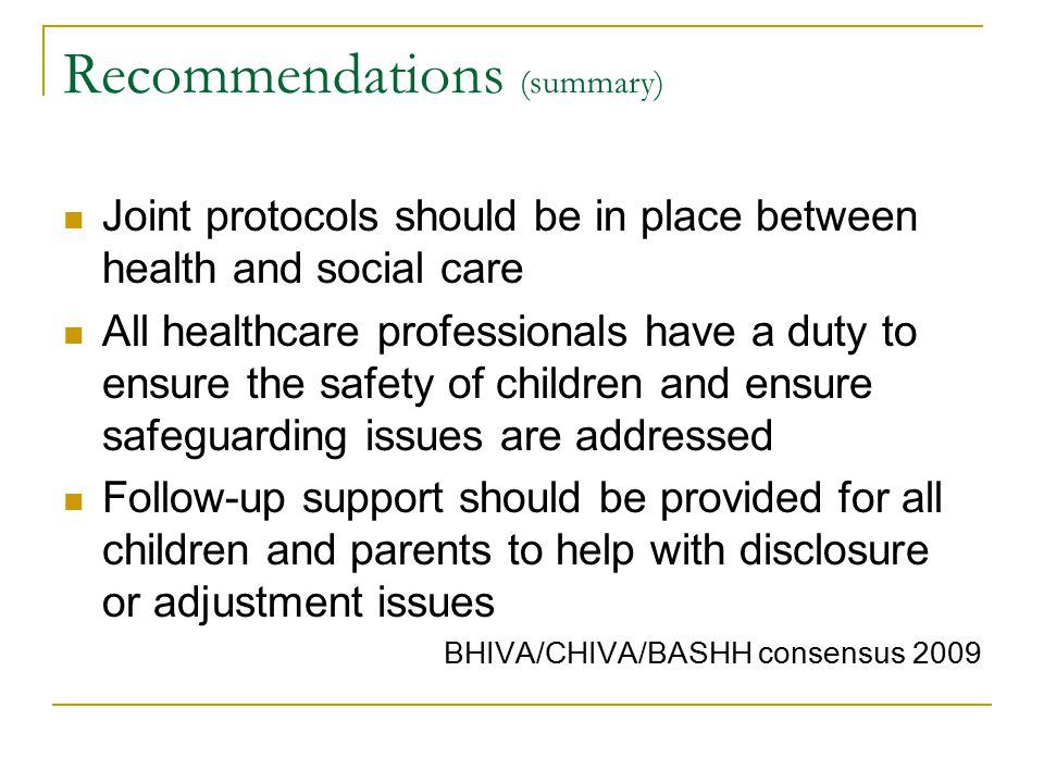 Recommendations (summary) Joint protocols should be in place between health and social care All healthcare professionals have a duty to ensure the safety of children and ensure safeguarding issues are addressed Follow-up support should be provided for all children and parents to help with disclosure or adjustment issues BHIVA/CHIVA/BASHH consensus 2009