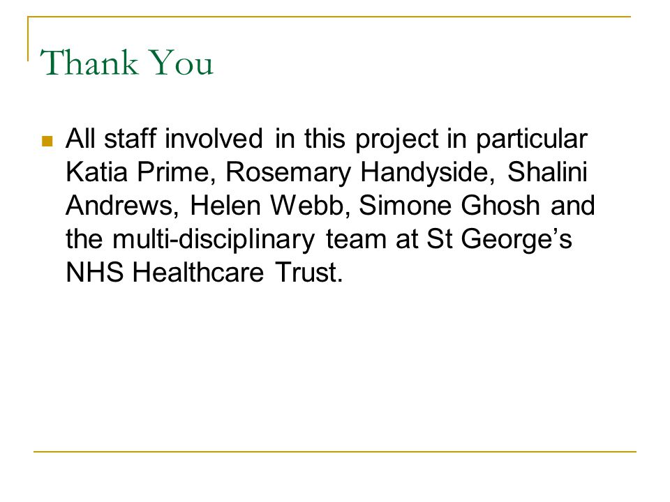 Thank You All staff involved in this project in particular Katia Prime, Rosemary Handyside, Shalini Andrews, Helen Webb, Simone Ghosh and the multi-disciplinary team at St George's NHS Healthcare Trust.