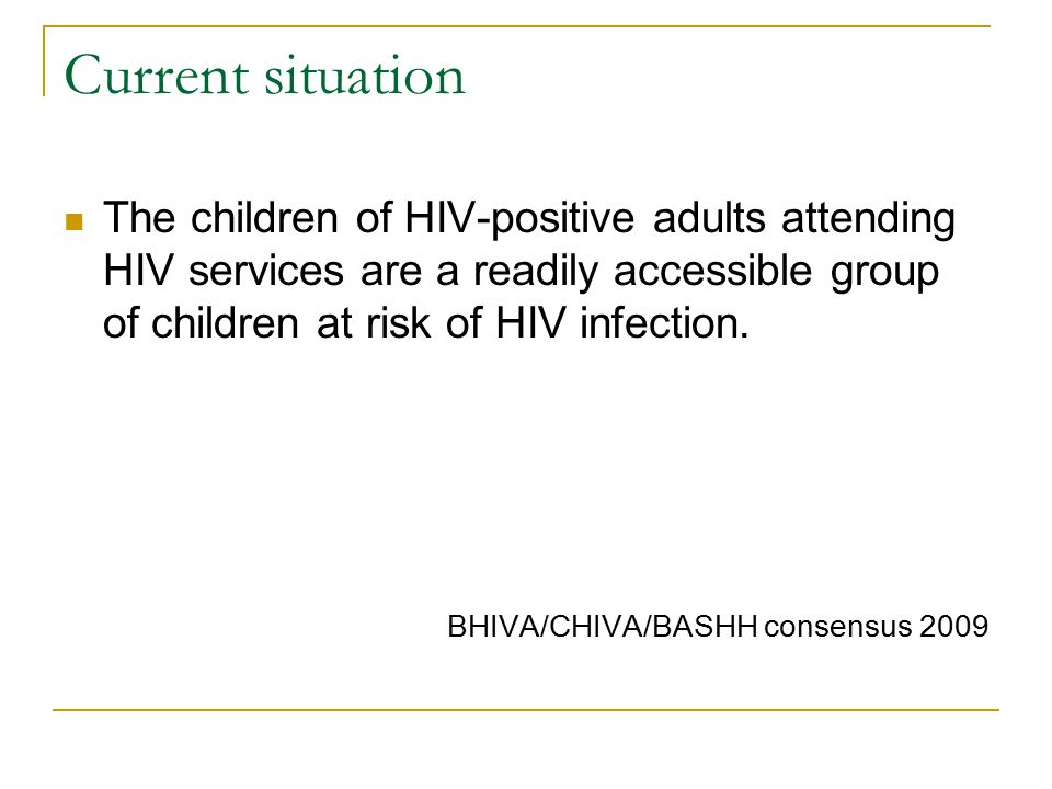 Current situation The children of HIV-positive adults attending HIV services are a readily accessible group of children at risk of HIV infection.