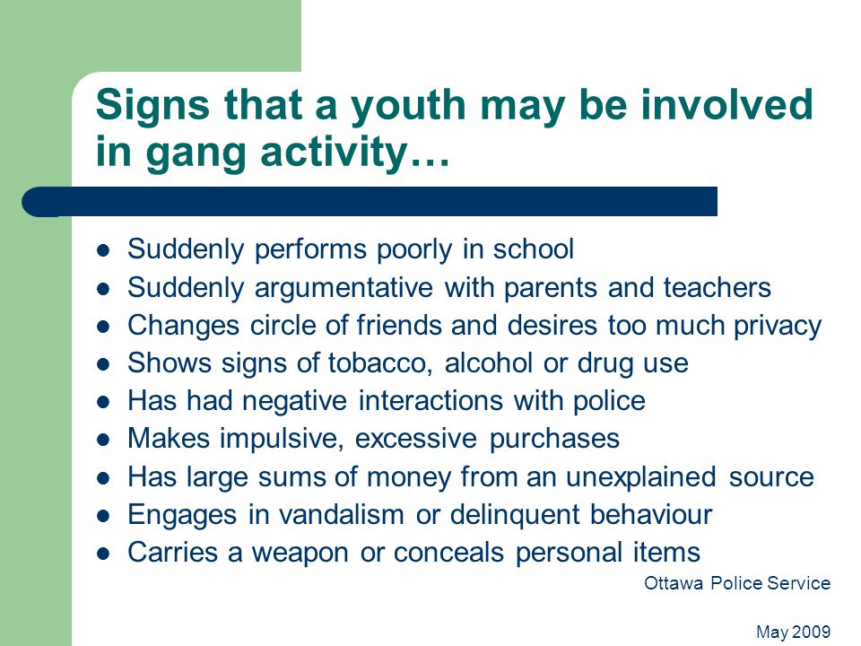 May 2009 Signs that a youth may be involved in gang activity… Suddenly performs poorly in school Suddenly argumentative with parents and teachers Changes circle of friends and desires too much privacy Shows signs of tobacco, alcohol or drug use Has had negative interactions with police Makes impulsive, excessive purchases Has large sums of money from an unexplained source Engages in vandalism or delinquent behaviour Carries a weapon or conceals personal items Ottawa Police Service