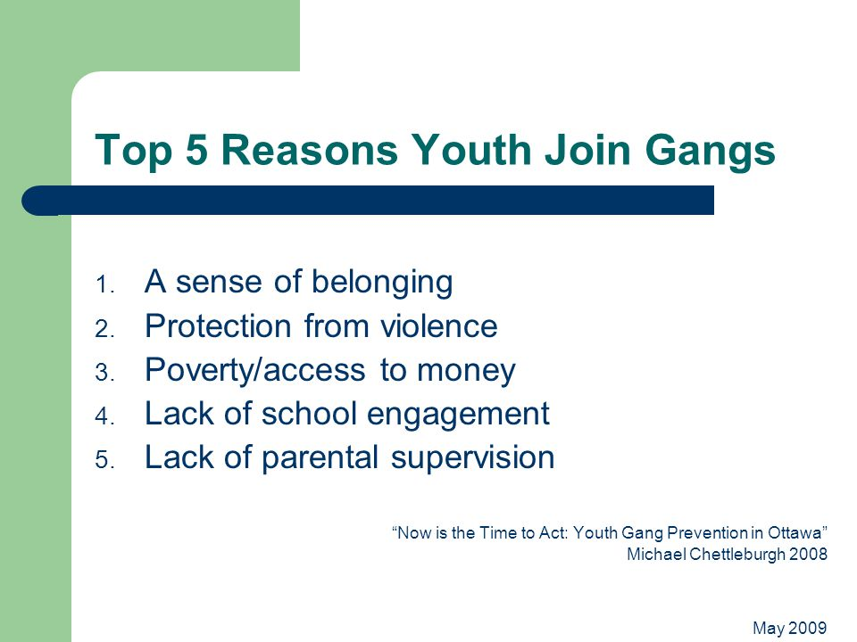 May 2009 Top 5 Reasons Youth Join Gangs 1. A sense of belonging 2.