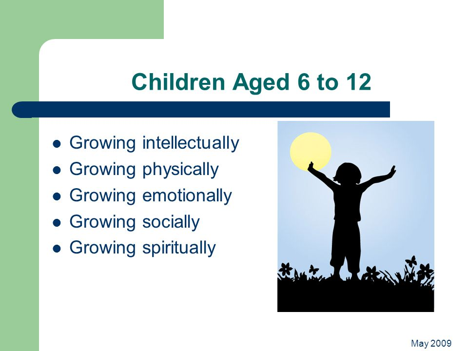 May 2009 Children Aged 6 to 12 Growing intellectually Growing physically Growing emotionally Growing socially Growing spiritually