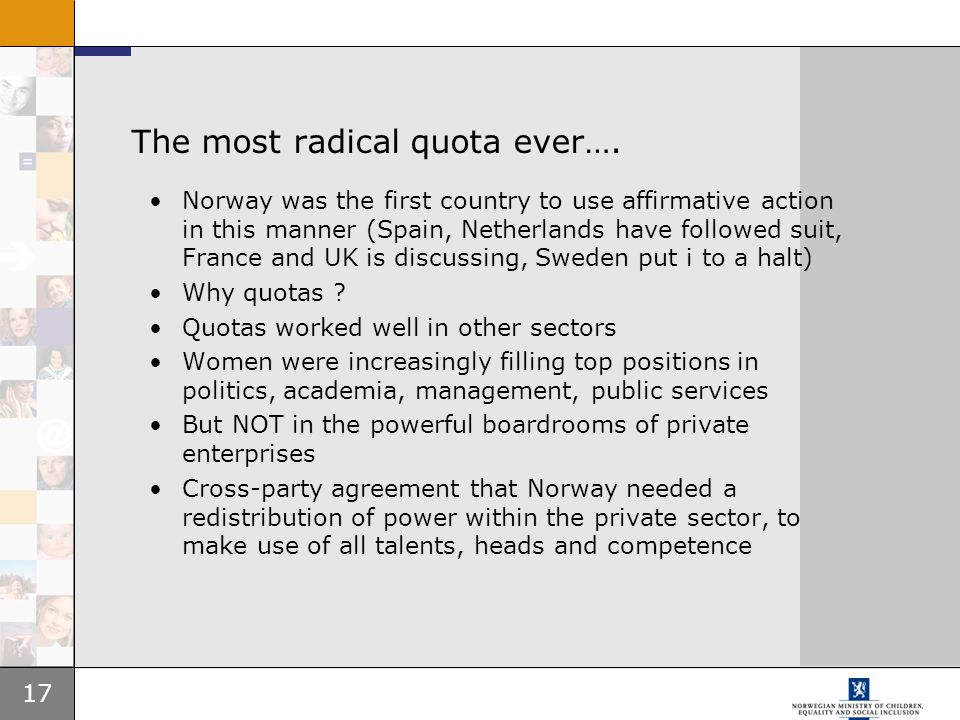 17 The most radical quota ever…. Norway was the first country to use affirmative action in this manner (Spain, Netherlands have followed suit, France
