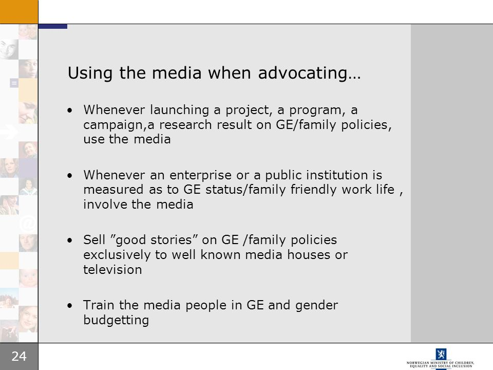 24 Using the media when advocating… Whenever launching a project, a program, a campaign,a research result on GE/family policies, use the media Wheneve