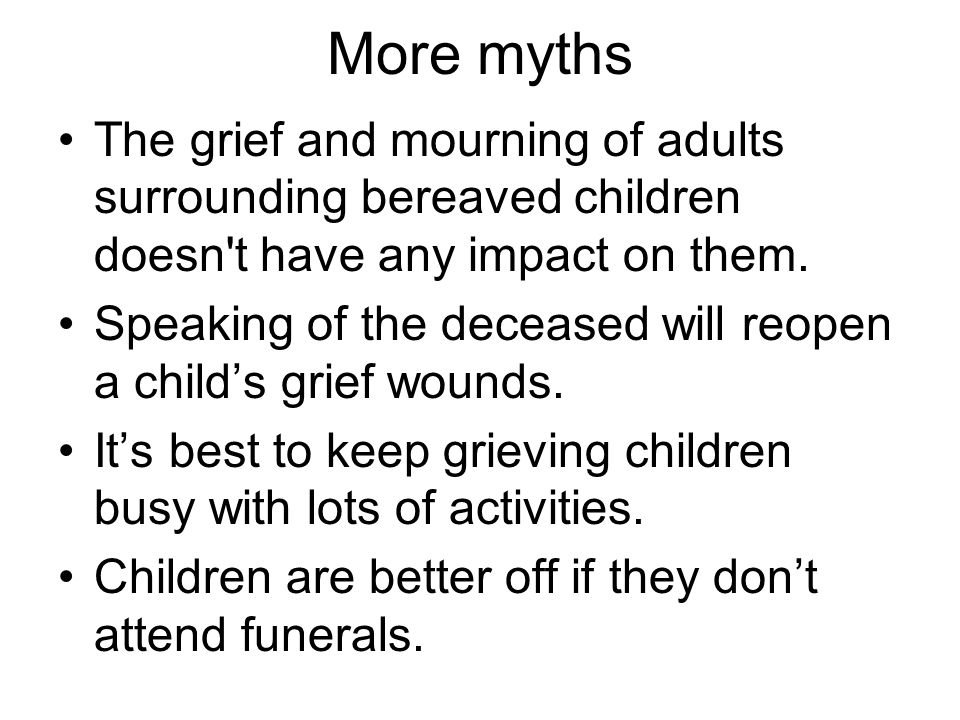 More myths The grief and mourning of adults surrounding bereaved children doesn t have any impact on them.
