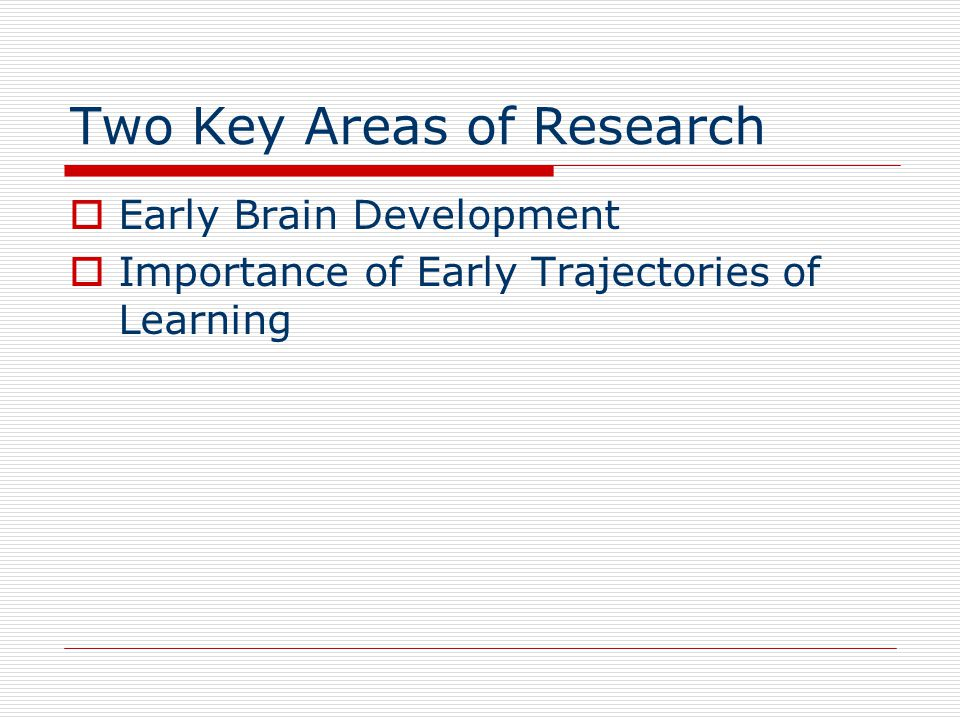 Two Key Areas of Research  Early Brain Development  Importance of Early Trajectories of Learning