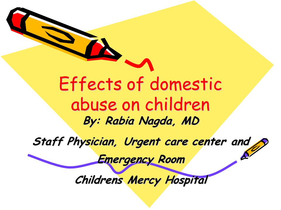 Effects of domestic abuse on children By: Rabia Nagda, MD Staff Physician, Urgent care center and Emergency Room Childrens Mercy Hospital
