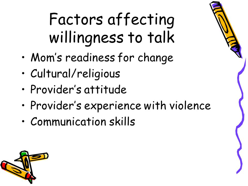 Factors affecting willingness to talk Mom's readiness for change Cultural/religious Provider's attitude Provider's experience with violence Communication skills