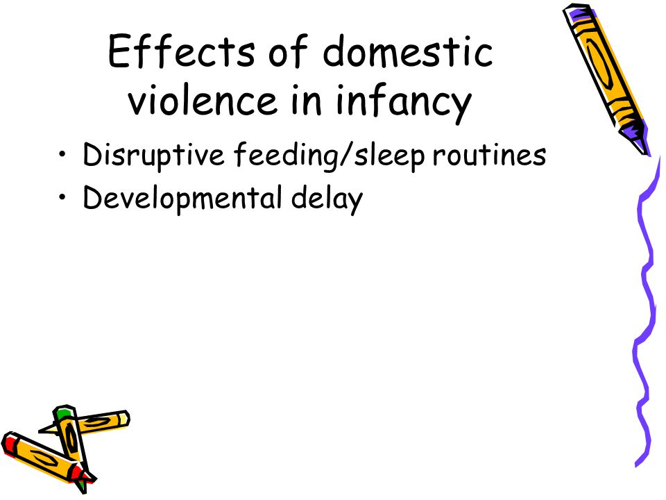 Effects of domestic violence in infancy Disruptive feeding/sleep routines Developmental delay