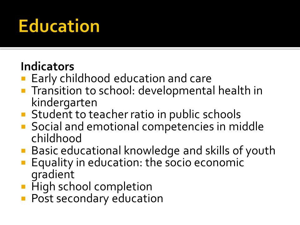 Indicators  Early childhood education and care  Transition to school: developmental health in kindergarten  Student to teacher ratio in public schools  Social and emotional competencies in middle childhood  Basic educational knowledge and skills of youth  Equality in education: the socio economic gradient  High school completion  Post secondary education