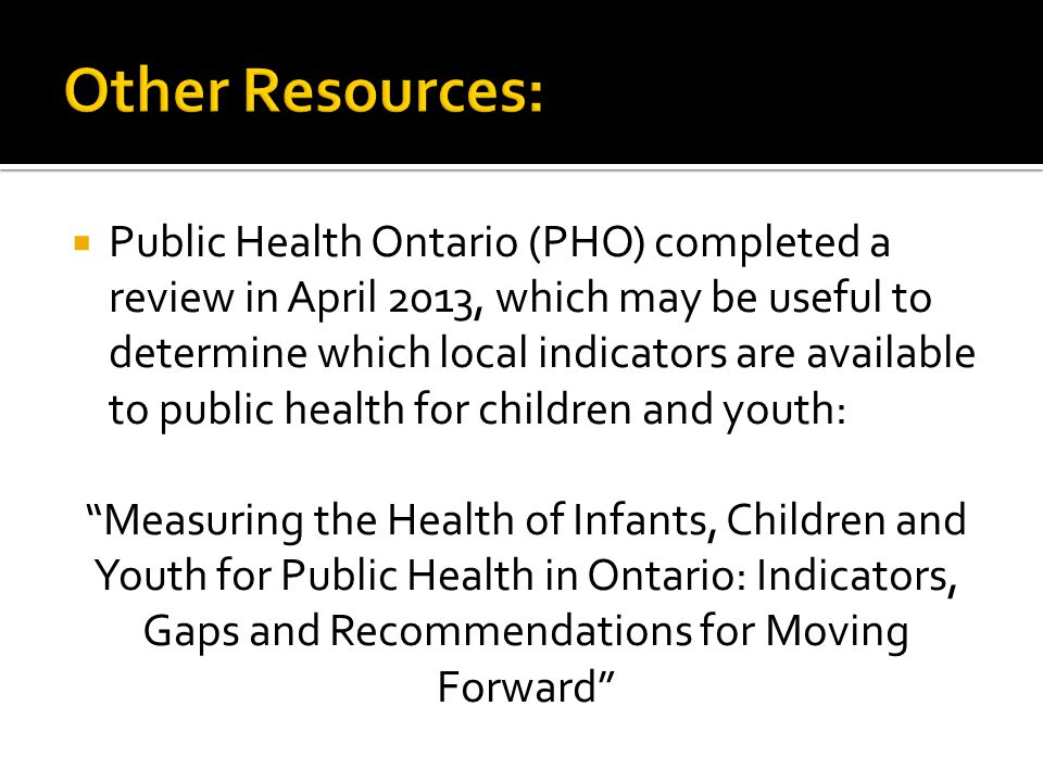 Public Health Ontario (PHO) completed a review in April 2013, which may be useful to determine which local indicators are available to public health for children and youth: Measuring the Health of Infants, Children and Youth for Public Health in Ontario: Indicators, Gaps and Recommendations for Moving Forward