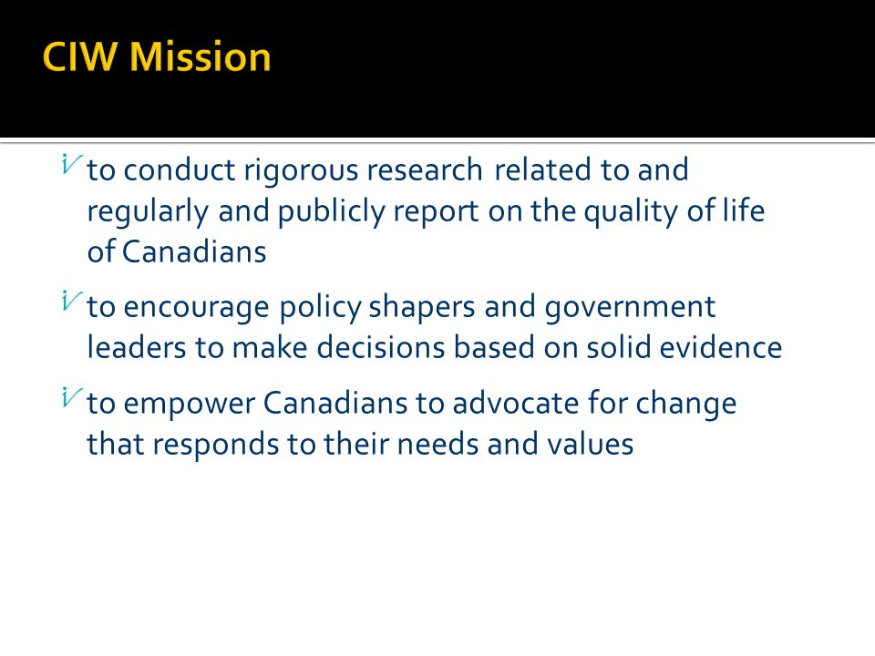to conduct rigorous research related to and regularly and publicly report on the quality of life of Canadians to encourage policy shapers and government leaders to make decisions based on solid evidence to empower Canadians to advocate for change that responds to their needs and values