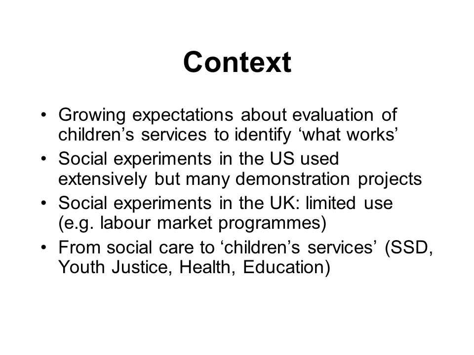 Context Growing expectations about evaluation of children's services to identify 'what works' Social experiments in the US used extensively but many demonstration projects Social experiments in the UK: limited use (e.g.