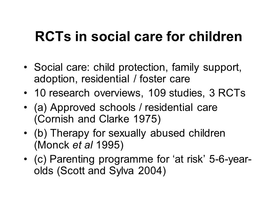 RCTs in social care for children Social care: child protection, family support, adoption, residential / foster care 10 research overviews, 109 studies, 3 RCTs (a) Approved schools / residential care (Cornish and Clarke 1975) (b) Therapy for sexually abused children (Monck et al 1995) (c) Parenting programme for 'at risk' 5-6-year- olds (Scott and Sylva 2004)