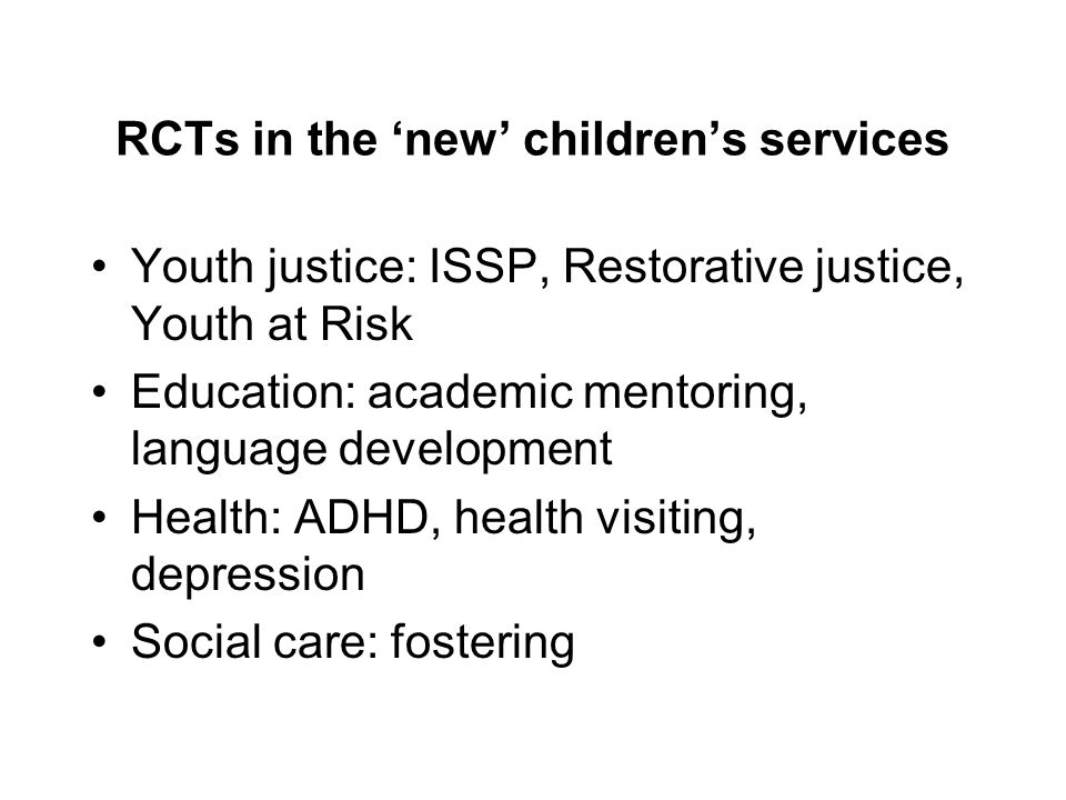RCTs in the 'new' children's services Youth justice: ISSP, Restorative justice, Youth at Risk Education: academic mentoring, language development Health: ADHD, health visiting, depression Social care: fostering