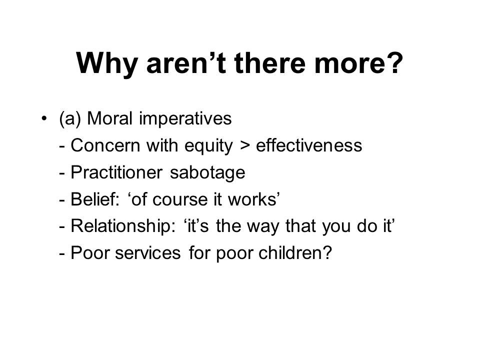 Why aren't there more? (a) Moral imperatives - Concern with equity > effectiveness - Practitioner sabotage - Belief: 'of course it works' - Relationsh