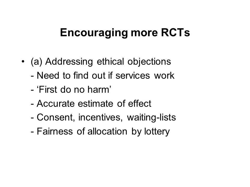 Encouraging more RCTs (a) Addressing ethical objections - Need to find out if services work - 'First do no harm' - Accurate estimate of effect - Consent, incentives, waiting-lists - Fairness of allocation by lottery
