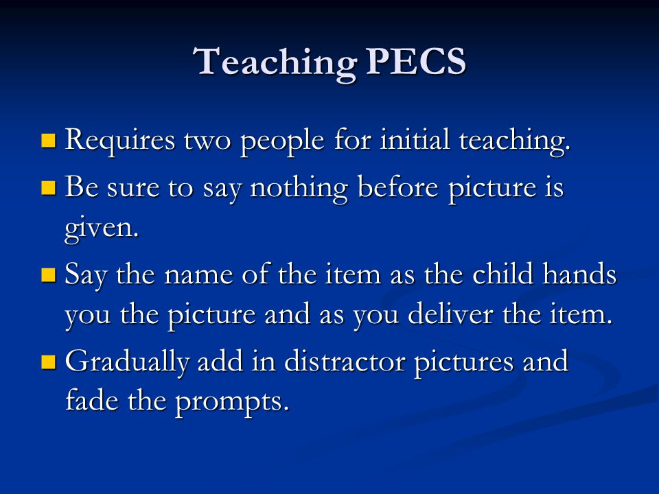 Teaching PECS Requires two people for initial teaching.