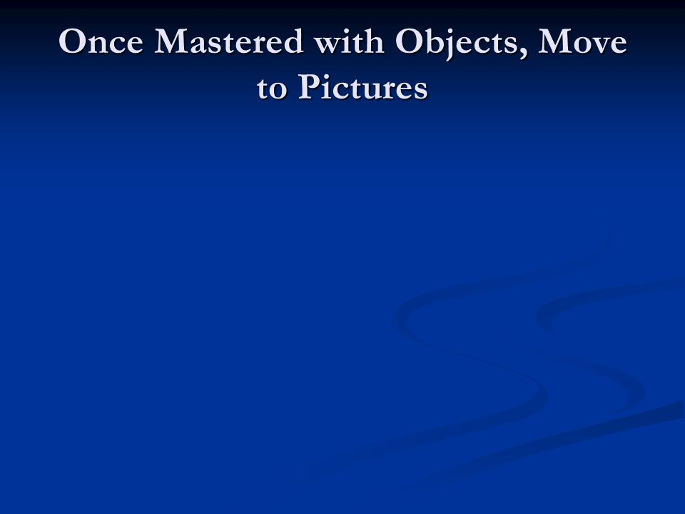 Once Mastered with Objects, Move to Pictures