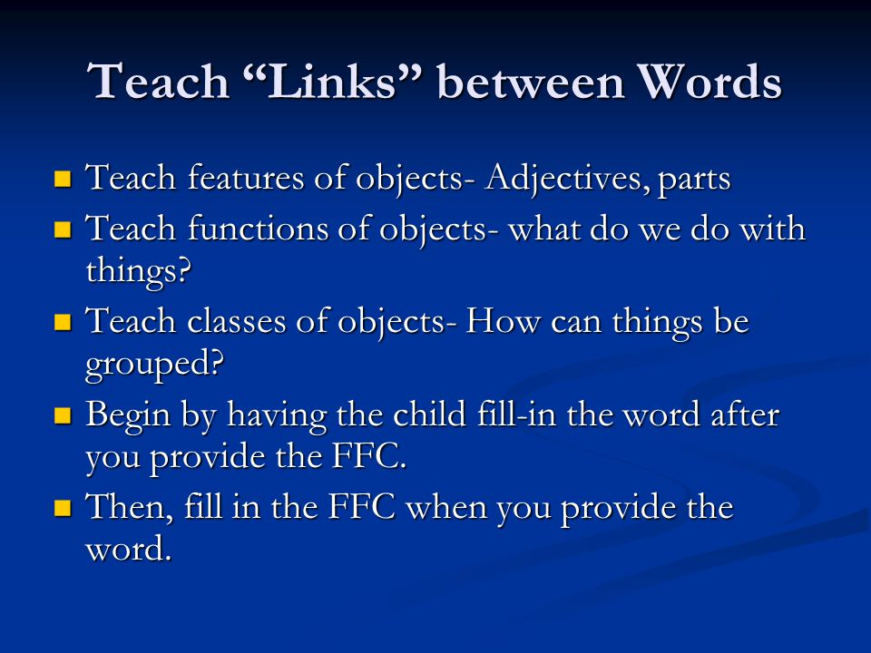 Teach Links between Words Teach features of objects- Adjectives, parts Teach features of objects- Adjectives, parts Teach functions of objects- what do we do with things.