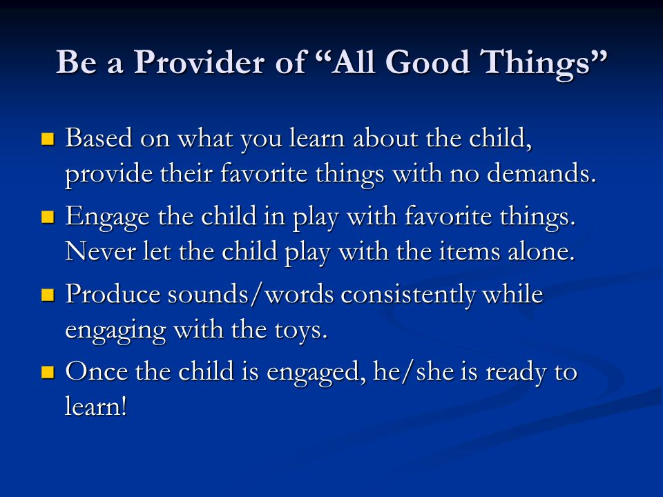 Be a Provider of All Good Things Based on what you learn about the child, provide their favorite things with no demands.