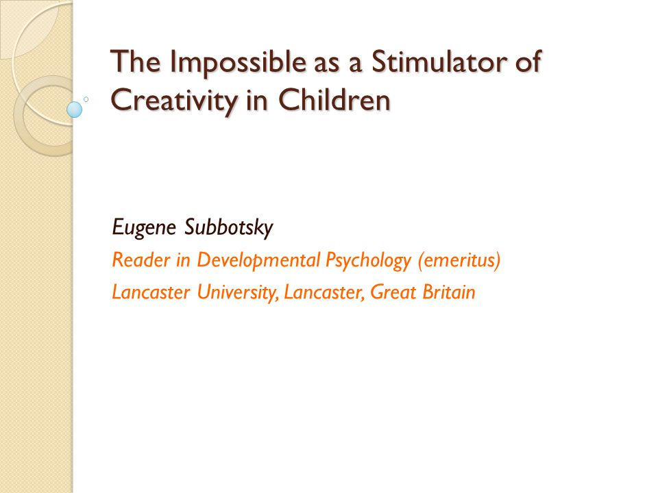 The Impossible as a Stimulator of Creativity in Children Eugene Subbotsky Reader in Developmental Psychology (emeritus) Lancaster University, Lancaster, Great Britain