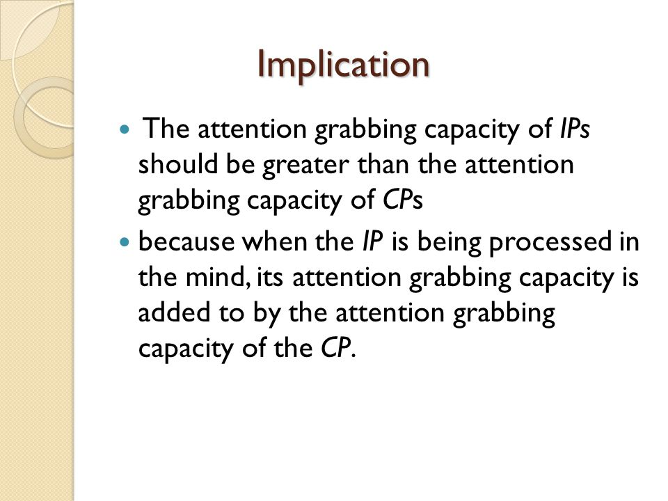 Implication Implication The attention grabbing capacity of IPs should be greater than the attention grabbing capacity of CPs because when the IP is being processed in the mind, its attention grabbing capacity is added to by the attention grabbing capacity of the CP.