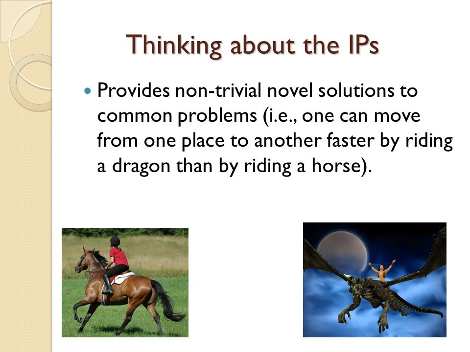 Thinking about the IPs Provides non-trivial novel solutions to common problems (i.e., one can move from one place to another faster by riding a dragon than by riding a horse).