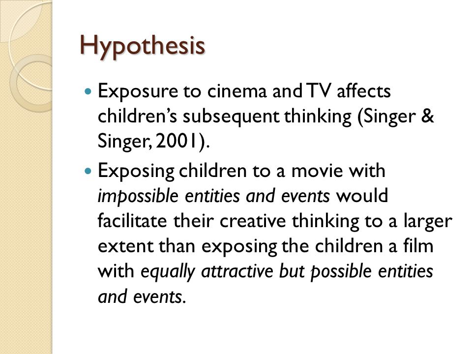 Hypothesis Exposure to cinema and TV affects children's subsequent thinking (Singer & Singer, 2001).