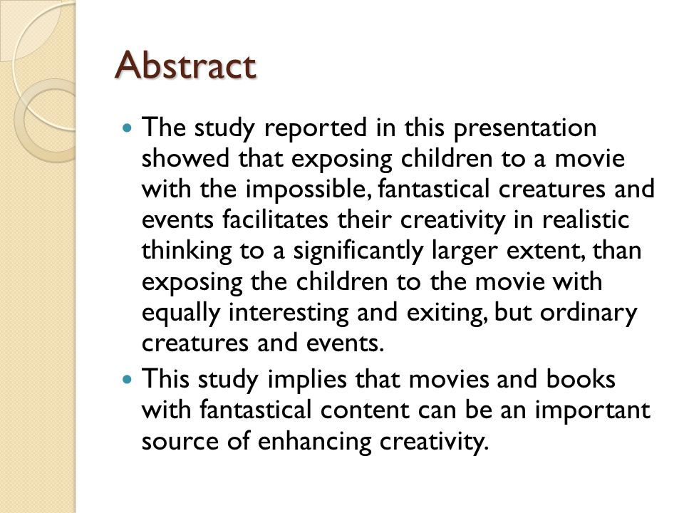 Abstract The study reported in this presentation showed that exposing children to a movie with the impossible, fantastical creatures and events facilitates their creativity in realistic thinking to a significantly larger extent, than exposing the children to the movie with equally interesting and exiting, but ordinary creatures and events.