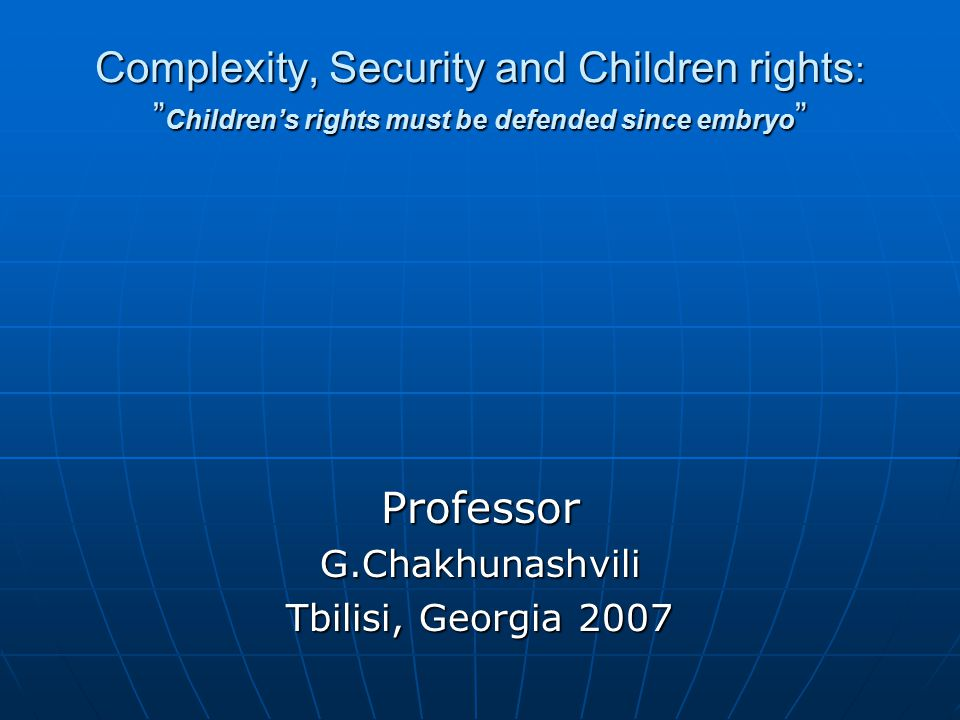 Complexity, Security and Children rights : Children's rights must be defended since embryo ProfessorG.Chakhunashvili Tbilisi, Georgia 2007