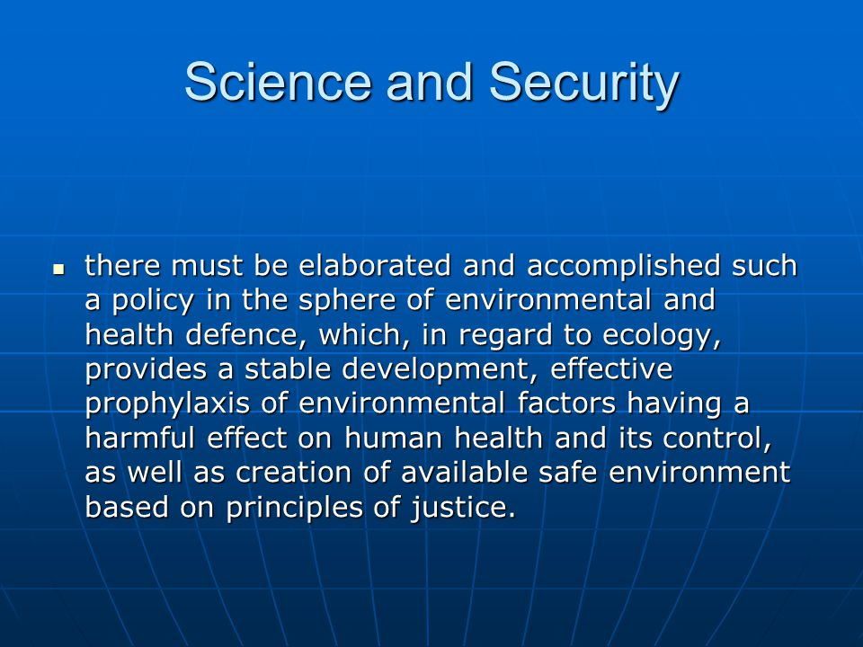 Science and Security there must be elaborated and accomplished such a policy in the sphere of environmental and health defence, which, in regard to ecology, provides a stable development, effective prophylaxis of environmental factors having a harmful effect on human health and its control, as well as creation of available safe environment based on principles of justice.