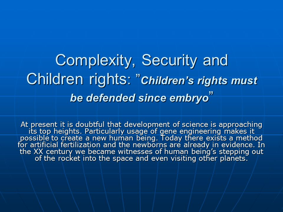 Complexity, Security and Children rights : Children's rights must be defended since embryo At present it is doubtful that development of science is approaching its top heights.