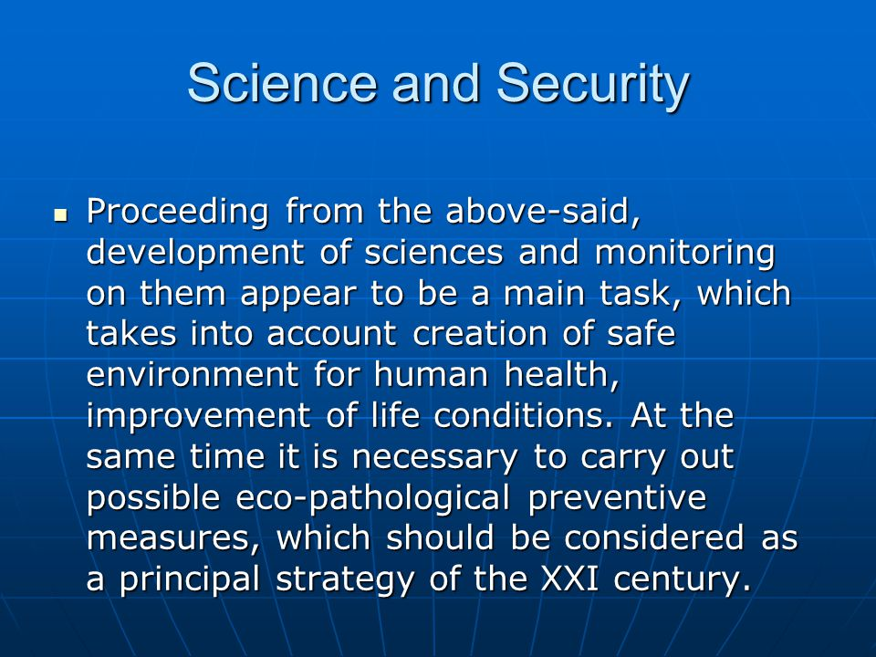 Science and Security Proceeding from the above-said, development of sciences and monitoring on them appear to be a main task, which takes into account creation of safe environment for human health, improvement of life conditions.