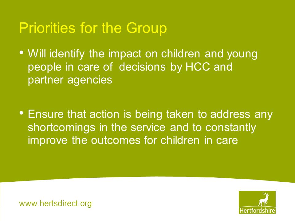 www.hertsdirect.org Priorities for the Group Will identify the impact on children and young people in care of decisions by HCC and partner agencies Ensure that action is being taken to address any shortcomings in the service and to constantly improve the outcomes for children in care