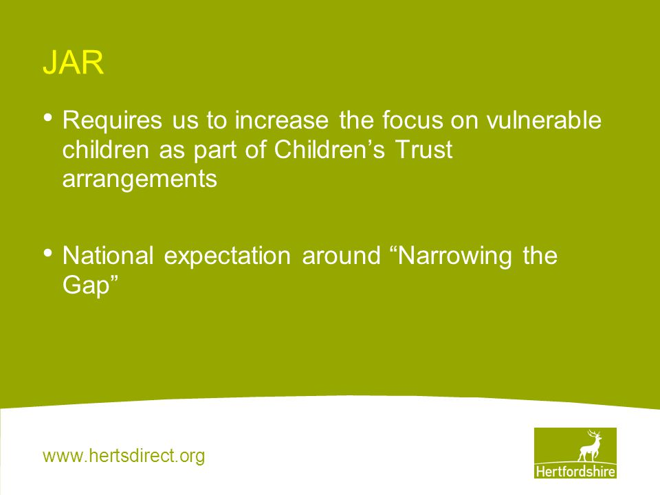 www.hertsdirect.org JAR Requires us to increase the focus on vulnerable children as part of Children's Trust arrangements National expectation around Narrowing the Gap