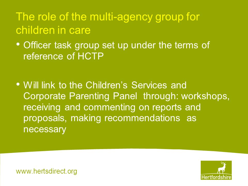 www.hertsdirect.org The role of the multi-agency group for children in care Officer task group set up under the terms of reference of HCTP Will link to the Children's Services and Corporate Parenting Panel through: workshops, receiving and commenting on reports and proposals, making recommendations as necessary