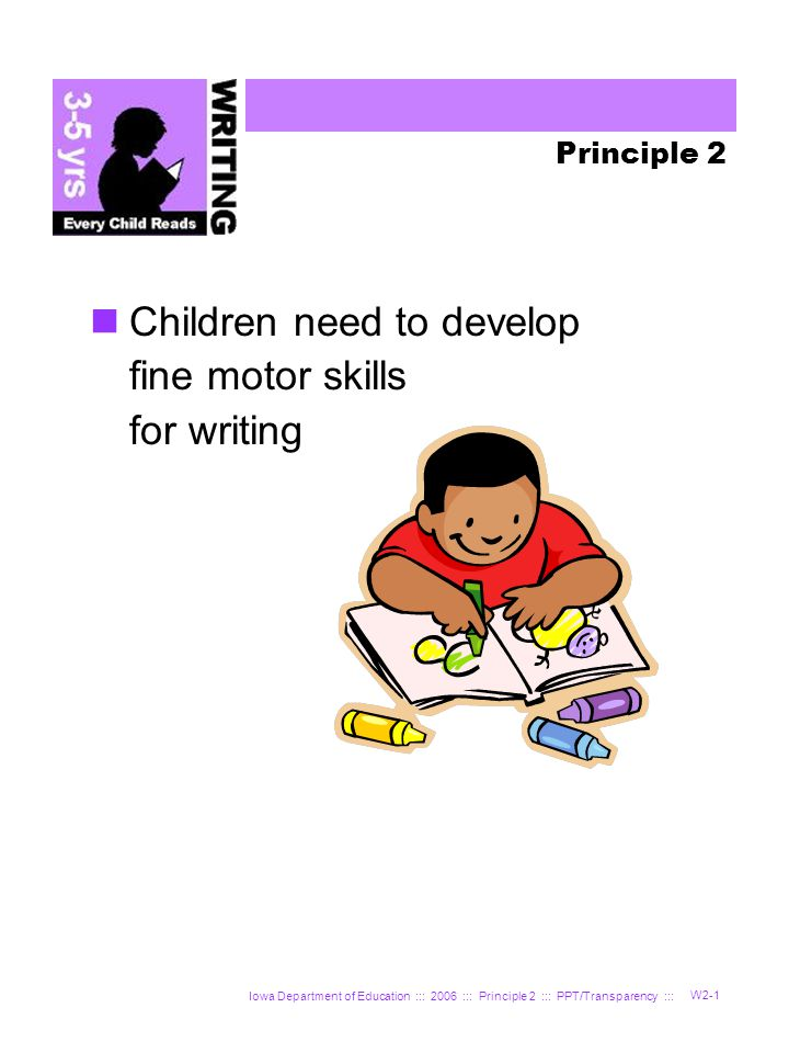 Iowa Department of Education ::: 2006 ::: Principle 2 ::: PPT/Transparency ::: W2-12 Find your peer partner and Handout W-9 Each partner should select an age and stage of development Write on Handout W-9 what you will do or say to model fine motor skills you want children to develop Set a time and date to observe your peer partner Record the date and what happened Bring Handout W-9 to the next class Peer Partner Directions