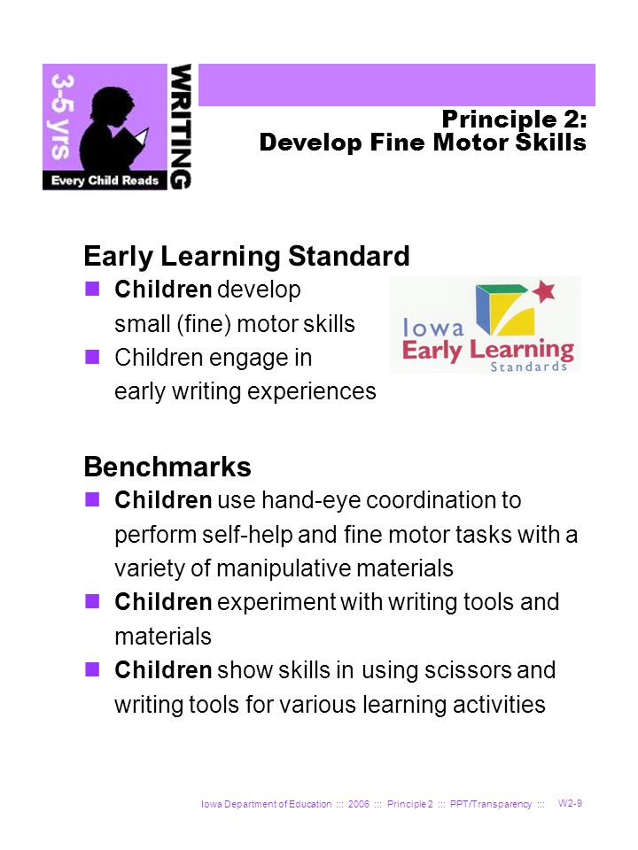 Iowa Department of Education ::: 2006 ::: Principle 2 ::: PPT/Transparency ::: W2-9 Principle 2: Develop Fine Motor Skills Early Learning Standard Children develop small (fine) motor skills Children engage in early writing experiences Benchmarks Children use hand-eye coordination to perform self-help and fine motor tasks with a variety of manipulative materials Children experiment with writing tools and materials Children show skills in using scissors and writing tools for various learning activities
