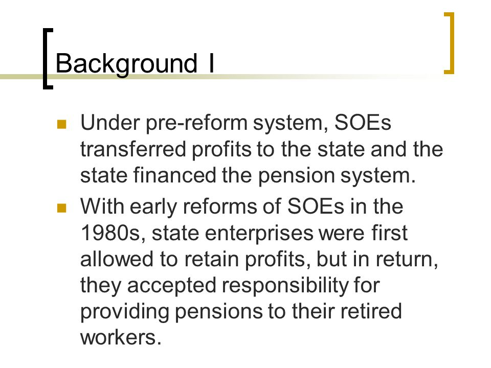 Background I Under pre-reform system, SOEs transferred profits to the state and the state financed the pension system.