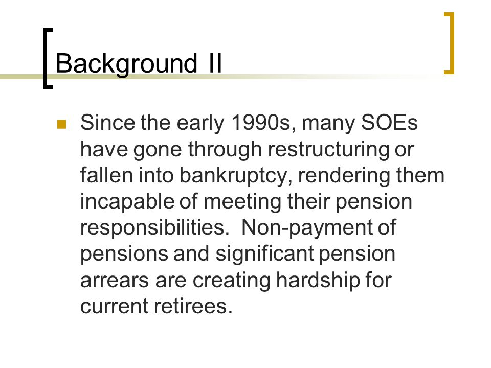 Background II Since the early 1990s, many SOEs have gone through restructuring or fallen into bankruptcy, rendering them incapable of meeting their pension responsibilities.