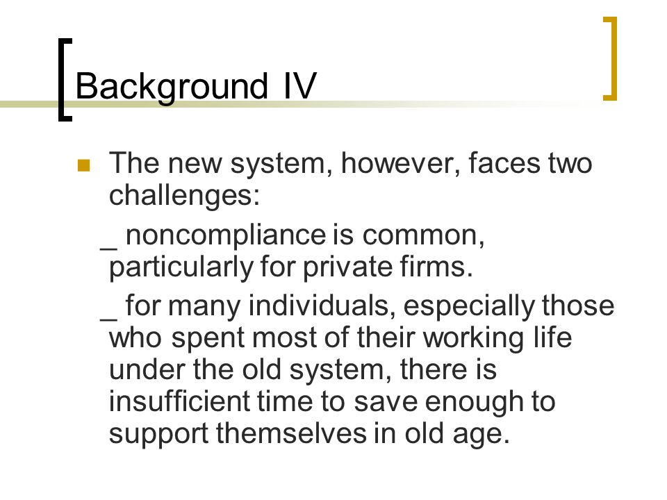 Background IV The new system, however, faces two challenges: _ noncompliance is common, particularly for private firms. _ for many individuals, especi