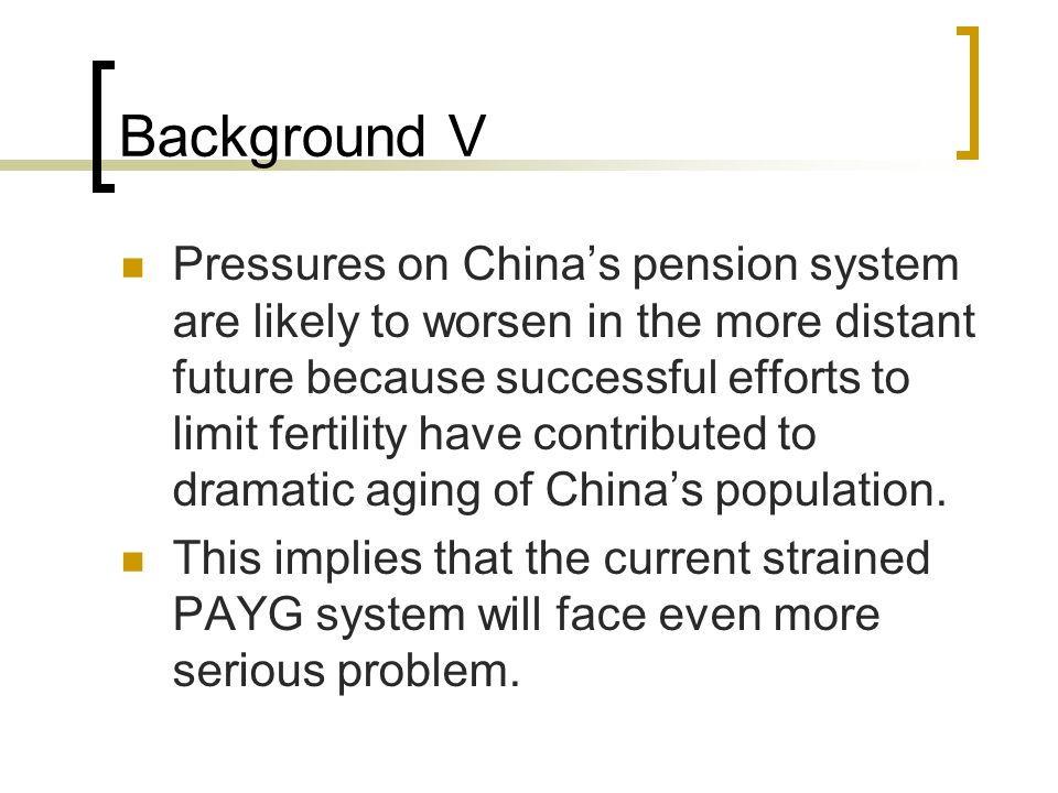 Background V Pressures on China's pension system are likely to worsen in the more distant future because successful efforts to limit fertility have contributed to dramatic aging of China's population.