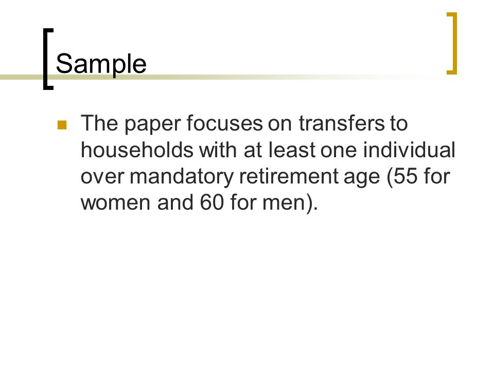 Sample The paper focuses on transfers to households with at least one individual over mandatory retirement age (55 for women and 60 for men).