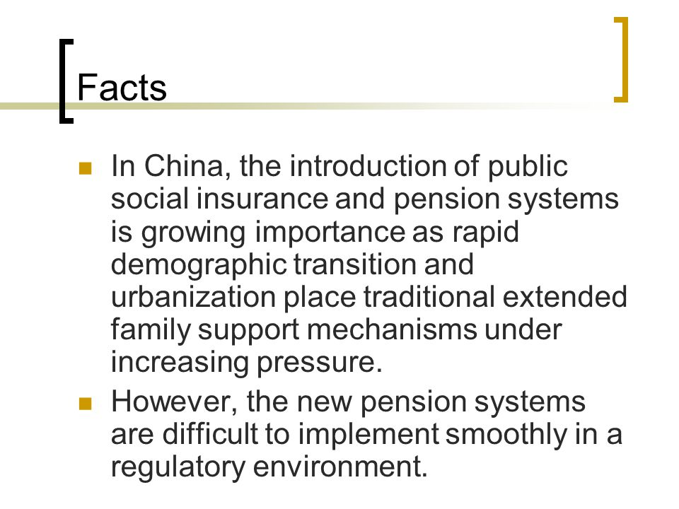 Facts In China, the introduction of public social insurance and pension systems is growing importance as rapid demographic transition and urbanization place traditional extended family support mechanisms under increasing pressure.
