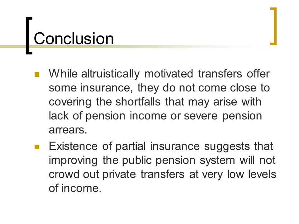 Conclusion While altruistically motivated transfers offer some insurance, they do not come close to covering the shortfalls that may arise with lack of pension income or severe pension arrears.