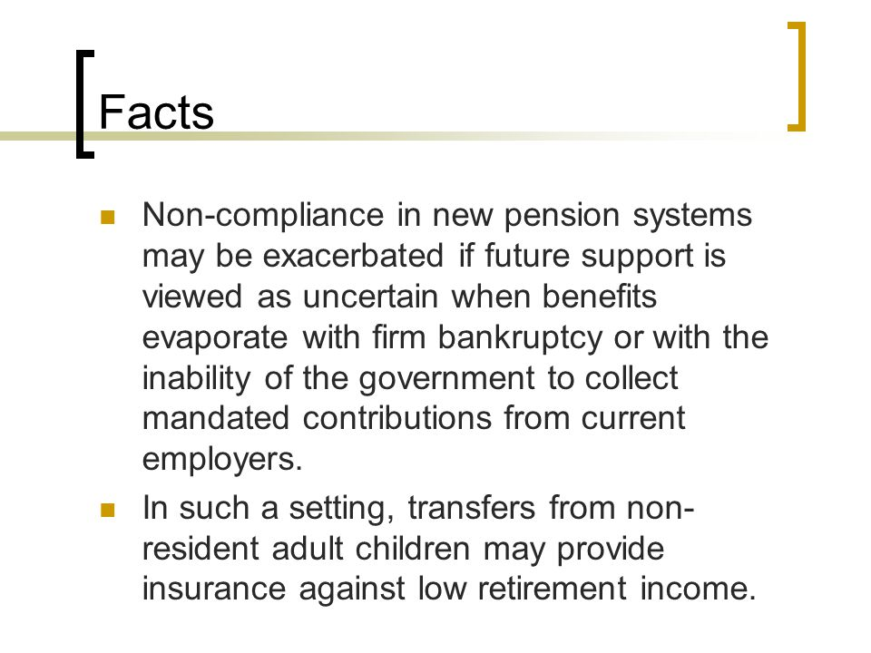Facts Non-compliance in new pension systems may be exacerbated if future support is viewed as uncertain when benefits evaporate with firm bankruptcy o